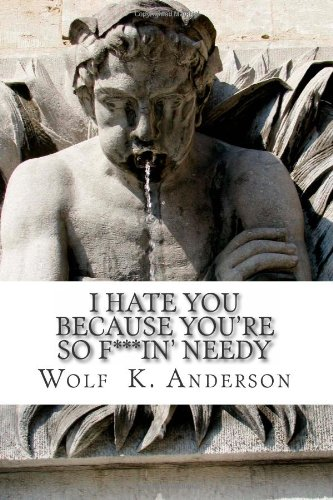 i hate you because you're so f***in' needy
