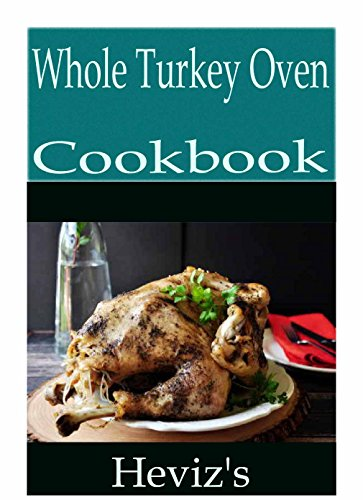 Whole Turkey Oven-Cooked 101: Delicious, Nutritious, Low Budget, Mouth Watering Whole Turkey Oven-Cooked Recipes Cookbook by Heviz's