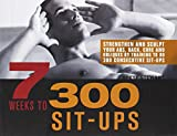 7 Weeks to 300 Sit-Ups: Strengthen and Sculpt Your Abs, Back, Core and Obliques by Training to Do 300 Consecutive Sit-Ups