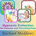 Hypnosis Collection for Parents and Parenting Help (       UNABRIDGED) by Rachael Meddows Narrated by Rachael Meddows