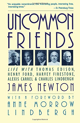 Uncommon Friends: Life with Thomas Edison, Henry Ford, Harvey Firestone, Alexis Carrel, and Charles Lindbergh: Life with Thomas Edison, Henry Ford, Harvey Firestone, Alexis Carrel & Charles Lindbergh