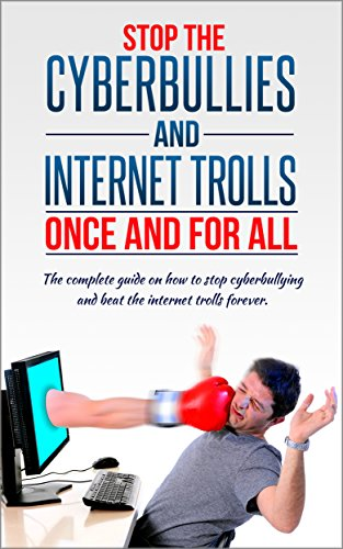 Stop The Cyberbullies And Internet Trolls Once And For All: The complete guide on how to stop cyberbullying and beat the internet trolls forever (Cyberbullying, ... home, Cyber-bully, Book 1) (English Edition)
