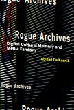 Rogue Archives: Digital Cultural Memory and Media Fandom (MIT Press)