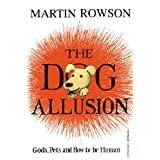 The Dog Allusion: Gods, Pets and How to Be Humanby Martin Rowson