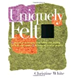 Uniquely Felt: Dozens of Techniques from Fulling and Shaping to Nuno and Cobwebby Christine White