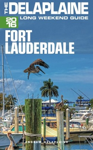 FORT LAUDERDALE - The Delaplaine 2016 Long Weekend Guide (Long Weekend Guides)