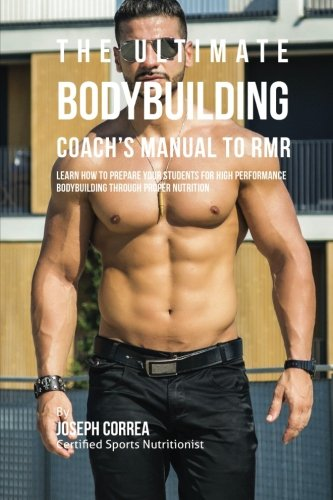 The Ultimate Bodybuilding Coach's Manual To RMR: Learn How To Prepare Your Students For High Performance Bodybuilding Through Proper Nutrition [Correa (Certified Sports Nutritionist), Joseph] (Tapa Blanda)
