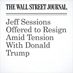Jeff Sessions Offered to Resign Amid Tension With Donald Trump | Aruna Viswanatha,Del Quentin Wilber