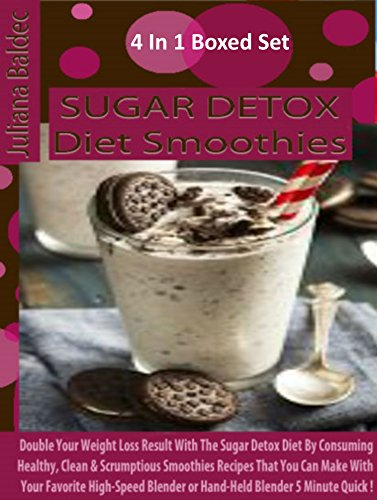 Sugar Detox Diet Smoothies: Double Your Weight Loss Result With The Sugar Detox Diet Consuming Healthy, Clean & Scrumptious Smoothies Recipes You Can Make With High-Speed Blender 5 Min Quick: 4 In 1
