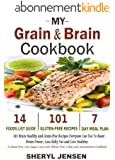 My Grain & Brain Cookbook: 101 Brain Healthy and Grain-free Recipes Everyone Can Use To Boost Brain Power, Lose Belly Fat and Live Healthy: A Gluten-free, ... and Wheat-Free Cookbook (English Edition)