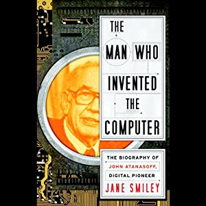 The Man Who Invented the Computer: The Biography of John Atanasoff, Digital Pioneer | [Jane Smiley]
