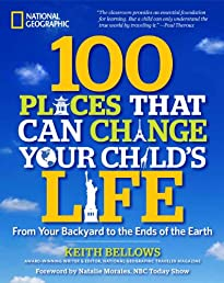 100 Places That Can Change Your Child&#39;s Life: From Your Backyard to the Ends of the Earth