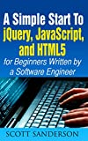 jQuery, JavaScript, and HTML5: A Simple Start to jQuery, JavaScript, and HTML5 (Written by a Software Engineer) (jQuery, JavaScript, HTML5, Web Development Book 1)