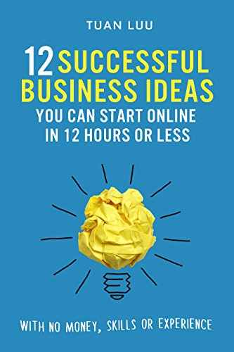 Online Business: 12 Successful Business Ideas You Can Start Online in 12 Hours or Less (With No Money, Skills, or Experiences) (Online Business, Internet … Online, Business, Online Advertising, SEO)