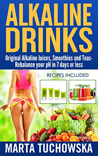 Alkaline Drinks: Original Alkaline Smoothies, Juices and Teas- Rebalance your pH in 7 Days or Less (The Alkaline Diet Lifestyle Book 5) by Marta Tuchowska