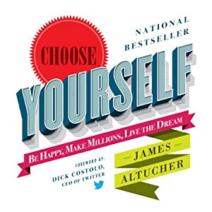 Choose Yourself!: Be Happy, Make Millions, Live the Dream | [James Altucher]