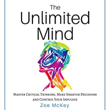 The Unlimited Mind: Master Critical Thinking, Make Smarter Decisions, Control Your Impulses Audiobook by Zoe McKey Narrated by Brie Anna Faye