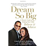 Dream So Big: A Parent's Guide to Helping Your Child Believe and Achieve