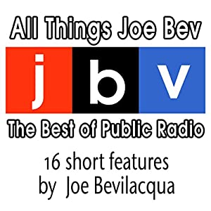 All Things Joe Bev: The Best of Public Radio | [Joe Bevilacqua]