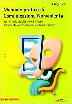 Manuale pratico di comunicazione nonviolenta per lo studio - Le parole sono finestre oppure muri ...
