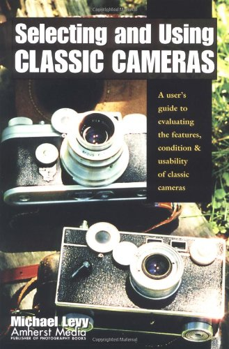 Selecting and Using Classic Cameras: A User's Guide to Evaluating Features, Condition & Usability of Classic Cameras