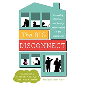 The Big Disconnect: Protecting Childhood and Family Relationships in the Digital Age | [Catherine Steiner-Adair, Teresa H. Barker]