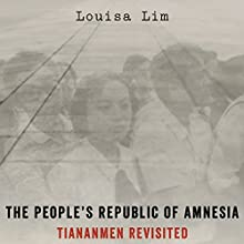 The People's Republic of Amnesia: Tiananmen Revisited (       UNABRIDGED) by Louisa Lim Narrated by Louisa Lim