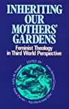 Inheriting Our Mothers Gardens: Feminist Theology in Third World Perspective