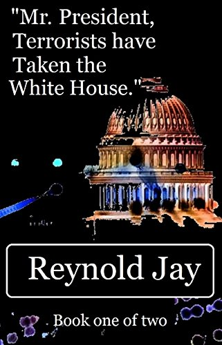 "Price Drop! Was $3.95, Now Just 99 Cents!! ""Mr. President,Terrorists have Taken the White House."" by Award Winning Author Reynold Jay  **Sample Now For Free!**"