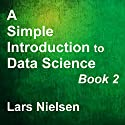 A Simple Introduction to Data Science, Book 2: New Street Data Science Basics 2 Audiobook by Lars Nielsen Narrated by John Eastman