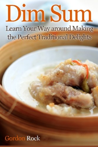 Dim Sum: Learn Your Way around Making the Perfect Traditional Delights by Gordon Rock