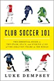 Luke Dempsey Club Soccer 101: The Essential Guide to the Stars, STATS, and Stories of 101 of the Greatest Teams in the World