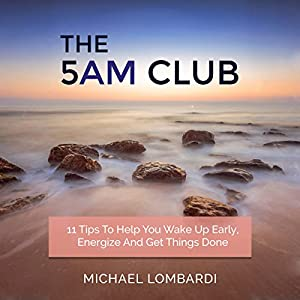 The 5 AM Club: 11 Tips to Help You Wake Up Early, Energize and Get Things Done Audiobook