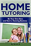 Home Tutoring: Be Your Own Boss and Start a Tutoring Business (Tutoring, Teaching, Home Schooling Books, Tutoring & Test Prep Business, Home Based Business)