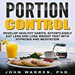 Portion Control: Develop Healthy Habits, Effortlessly Eat Less and Lose Weight Fast with Hypnosis and Meditation | John Warren PhD