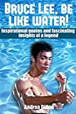 img - for Bruce Lee: be like water! Inspirational quotes and fascinating insights of a legend. (bruce lee, biographies & memoirs, quotations, biographies, entertainer, ... photography, sports & outdoors, reference) book / textbook / text book