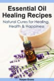 img - for Essential Oil Healing Recipes: Natural Cures for Healing, Health & Happiness (Essential Oil Recipes) book / textbook / text book