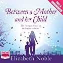 Between a Mother and Her Child (       UNABRIDGED) by Elizabeth Noble Narrated by Nicolette McKenzie
