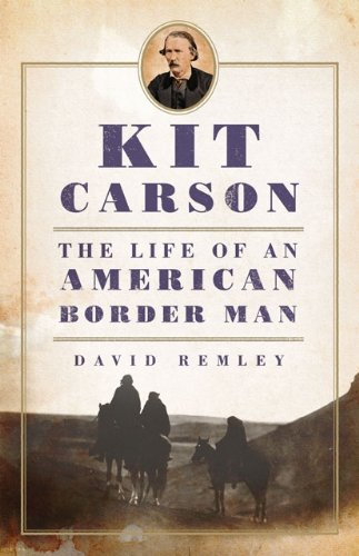 David Remley - Kit Carson: The Life of an American Border Man