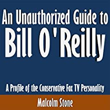 An Unauthorized Guide to Bill O'Reilly: A Profile of the Conservative Fox TV Personality (       UNABRIDGED) by Malcolm Stone Narrated by Scott Clem