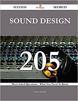 Sound Design 205 Success Secrets: 205 Most Asked Questions On Sound Design - What You Need To Know