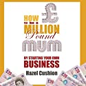 How to Be a Million Pound Mum: By Starting Your Own Business (       UNABRIDGED) by Hazel Cushion Narrated by Hazel Cushion