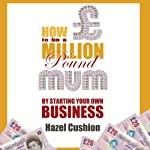 How to Be a Million Pound Mum: By Starting Your Own Business | Hazel Cushion