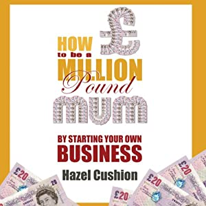 How to Be a Million Pound Mum: By Starting Your Own Business | [Hazel Cushion]