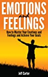 img - for Emotions and Feelings - How to Master Your Emotions and Feelings and Achieve Your Goals (Emotions, Feelings, Goals) book / textbook / text book