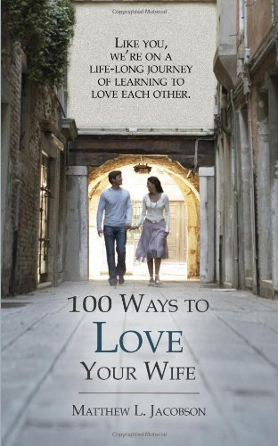 100 Ways to Love Your Wife: A Life-Long Journey of Learning to Love Paperback – May 1, 2014 by Matthew L Jacobson  (Author)