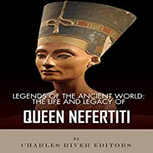 Legends of the Ancient World: The Life and Legacy of Queen Nefertiti (       UNABRIDGED) by Charles River Editors Narrated by Gordon Anthony Palagi
