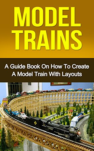 MODEL TRAINS: A Quick Guide Book on How to Create a Model Train with Layouts (model railroad, modern railways 1)