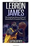 LeBron James: The Inspiring Story of One of Basketball?s Greatest Players