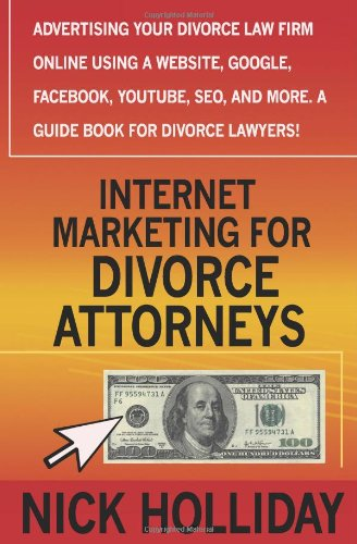 Internet Marketing for Divorce Attorneys: Advertising Your Divorce Law Firm Online Using a Website, Google, Facebook, YouTube, SEO, and More.  A Guide Book for Divorce Lawyers!